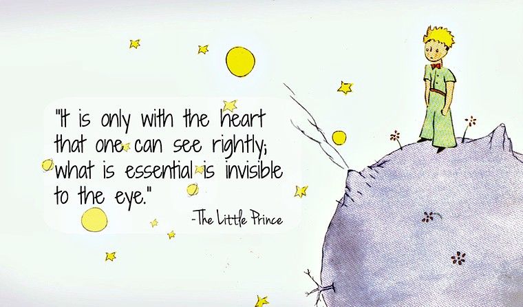 The Little Prince - It is only with the heart that one can see rightly; what is essential is invisible to the eye