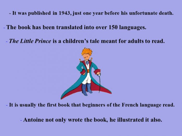 The Little Prince. It was published in 1943, just one year before his unfortunate death. The book has been translated into over 150 languages.The Little Prince is a children's tale meant for adults to read.
