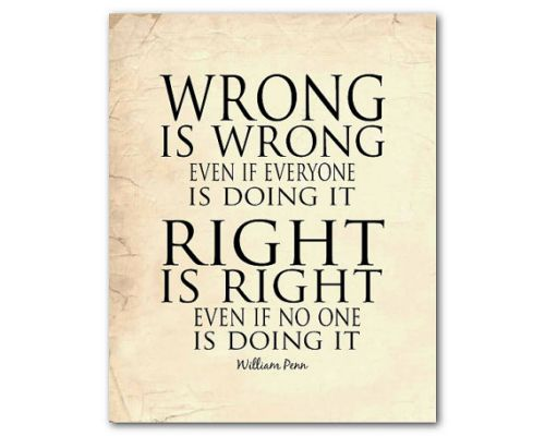 Wrong is wrong even if everone is doing it. Richt is right even if no one is doing it.