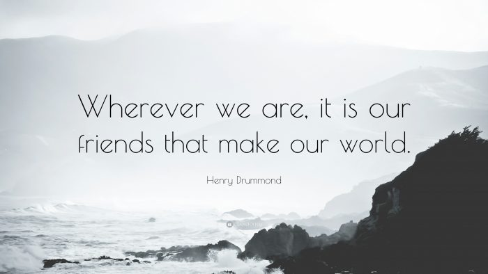Wherever we are, it is our friends that make our world - Henry Drummond