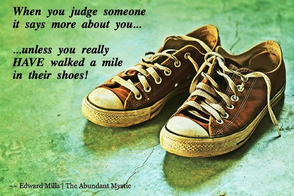 When you judge someone, it says more about you... ...unless you really HAVE walked a mile in their shoes!