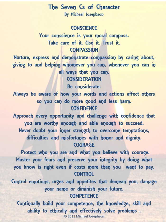 The Seven Cs of Character by Michael Josephson. Conscience: Your conscience is your moral compass. Take care of it. Use it. Trust it.