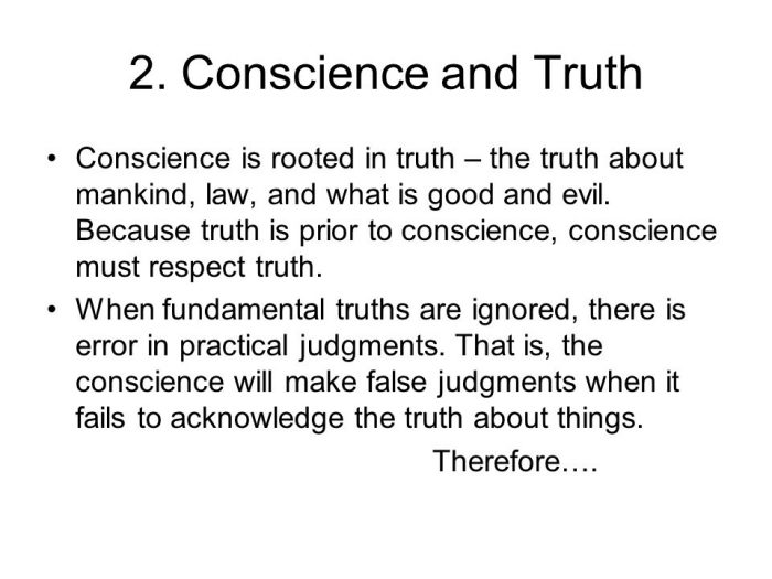 Conscience is rooted in truth – the truth about mankind, law, and what is good and evil. Because truth is prior to conscience, conscience must respect truth. When fundamental truths are ignored, there is error in practical judgments. That is, the conscience will make false judgments when it fails to acknowledge the truth about things. Therefore….