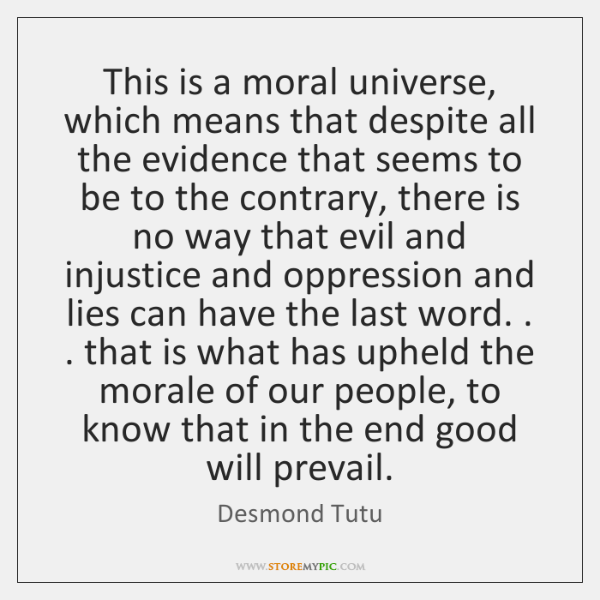 Desmond Tutu. This is a moral universe, which means that despite all the evidence that seems to be to the contrary, there is no way that evil and injustice and oppression and lies can have the last word.