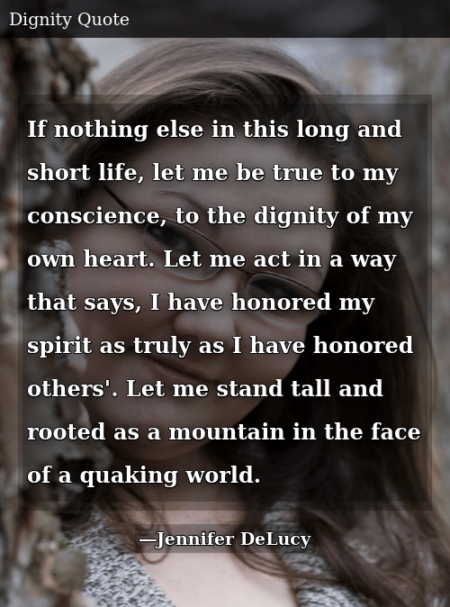 If nothing else in this long and short life, let me be true to my conscience, to the dignity of my own heart.