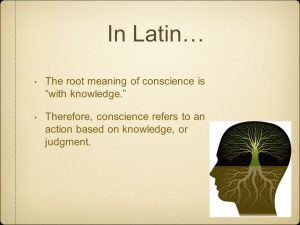 In Latin… The root meaning of conscience is with knowledge. Therefore, conscience refers to an action based on knowledge, or judgment.