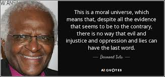 This is a moral universe, which means that despite all the evidence that seems to be to the contrary, there is no way that evil and injustice and oppression and lies can have the last word. Desmond Tutu.