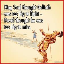 King Saul thought Goliath was too big to fight - David thought he was too big to miss.