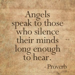 Angles speak to those who silence their minds long enough to hear. Proverb