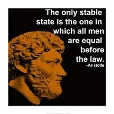 The only stable state is the one in which all men are equal before the law. Aristole