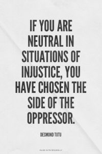 If you are neutral in situations of injustice, you have chosen the side of the oppressor - Desmond Tutu