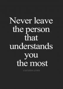 Never leave the person that understands you the most