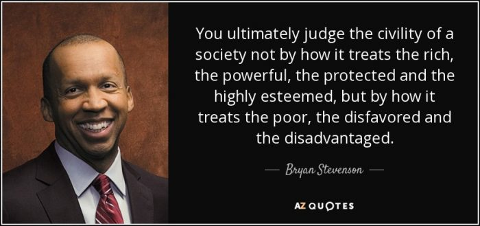 You ultimately judge the civility of a society not by how it treats the rich, the powerful, the protected and the highly esteemed, but by how it treats the poor, the disfavoured and the disadvantaged - Bryan Stevenson.