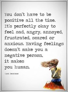 You don't have to be positive all the time. It's perfectly okay to feel sad, angry, annoyed, frustrated, scared or anxious.