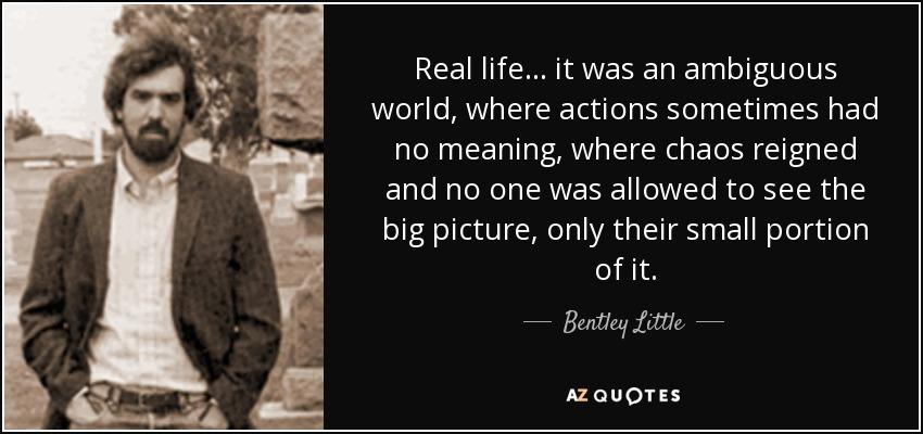 Quote Real life it was an ambiguous world where actions sometimes had-no meaning where chaos - Bentley Little