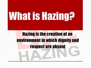 What is Hazing Hazing is the creation of an environment in which dignity and respect are absent